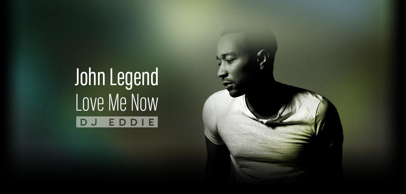 John Legend - Love Me Now - DJ Eddie